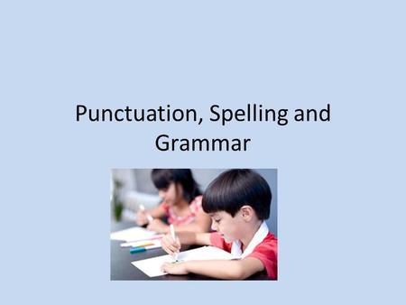 Punctuation, Spelling and Grammar. Aims of the evening: To give you an understanding of:- Government's expectations. What your child will be learning.