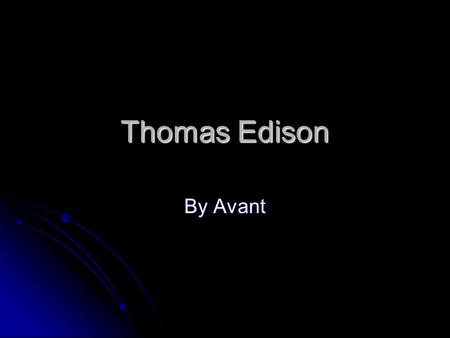 Thomas Edison By Avant introduction Thomas Edison like to invent. Thomas child hood was interesting Thomas invent are interesting Thomas other job's.
