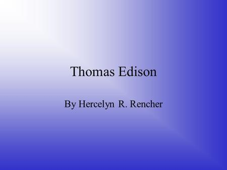 Thomas Edison By Hercelyn R. Rencher.