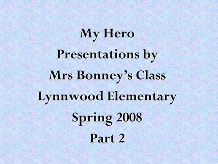 My Hero Presentations by Mrs Bonney's Class Lynnwood Elementary Spring 2008 Part 2.