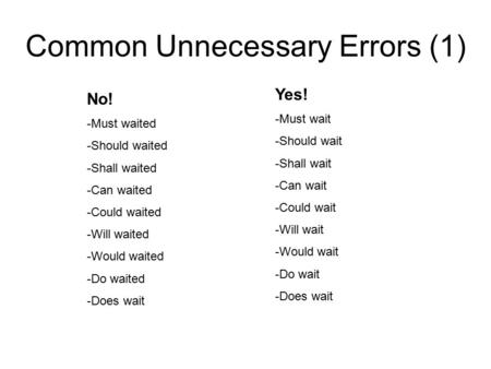 Common Unnecessary Errors (1) Yes! -Must wait -Should wait -Shall wait -Can wait -Could wait -Will wait -Would wait -Do wait -Does wait No! -Must waited.