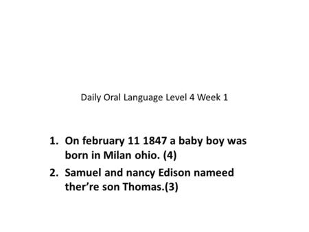 Daily Oral Language Level 4 Week 1 1.On february 11 1847 a baby boy was born in Milan ohio. (4) 2.Samuel and nancy Edison nameed ther're son Thomas.(3)