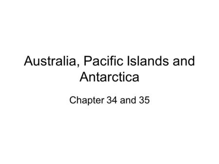 Australia, Pacific Islands and Antarctica Chapter 34 and 35.