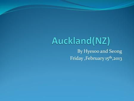 By Hyesoo and Seong Friday,February 15 th,2013. About Auckland Location: There are 1,397,300 residents which is 32% of the population. There is an airport.