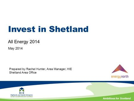 Ambitious for Scotland Invest in Shetland All Energy 2014 May 2014 Prepared by Rachel Hunter, Area Manager, HIE Shetland Area Office.
