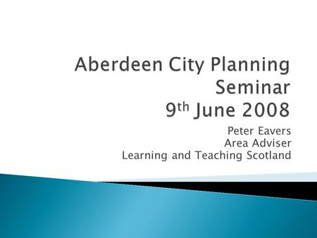 Peter Eavers Area Adviser Learning and Teaching Scotland.