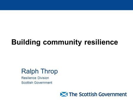 Building community resilience Ralph Throp Resilience Division Scottish Government.