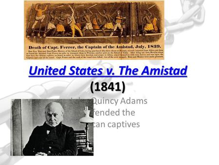 United States v. The Amistad United States v. The Amistad (1841) United States v. The Amistad John Quincy Adams defended the African captives.