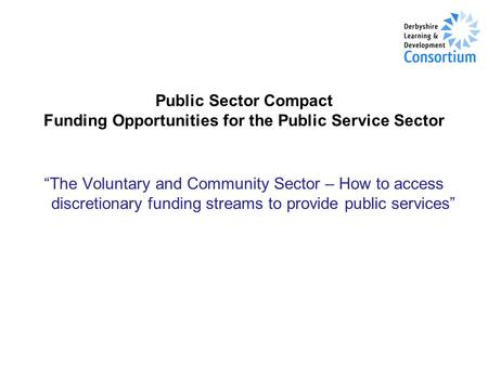 "Public Sector Compact Funding Opportunities for the Public Service Sector ""The Voluntary and Community Sector – How to access discretionary funding streams."