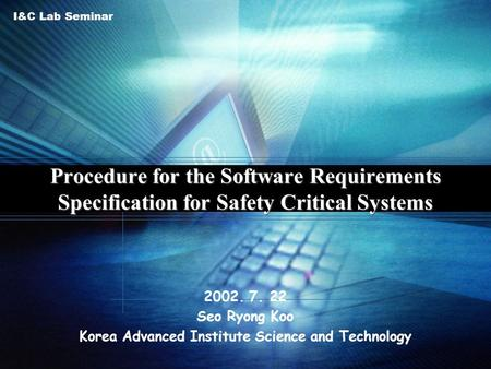 I&C Lab Seminar Procedure for the Software Requirements Specification for Safety Critical Systems 2002. 7. 22 Seo Ryong Koo Korea Advanced Institute Science.