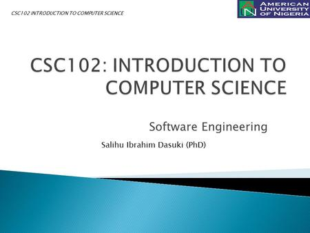Software Engineering Salihu Ibrahim Dasuki (PhD) CSC102 INTRODUCTION TO COMPUTER SCIENCE.