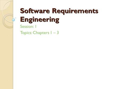 Software Requirements Engineering Session: 1 Topics: Chapters 1 – 3.