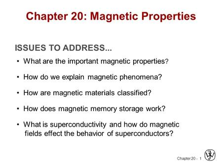 Chapter 20 - 1 ISSUES TO ADDRESS... What are the important magnetic properties ? How do we explain magnetic phenomena? How does magnetic memory storage.