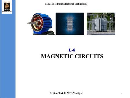 L-8 MAGNETIC CIRCUITS ELE 1001: Basic Electrical Technology Dept. of E & E, MIT, Manipal 1.