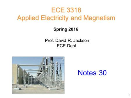 Prof. David R. Jackson ECE Dept. Spring 2016 Notes 30 ECE 3318 Applied Electricity and Magnetism 1.