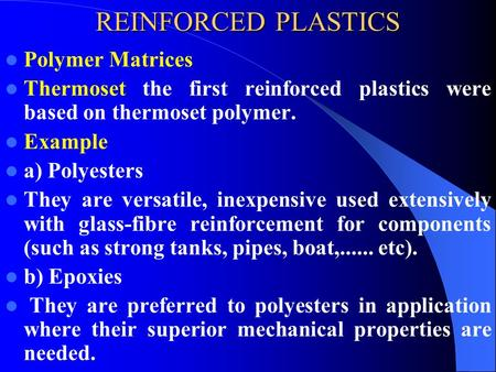 REINFORCED PLASTICS Polymer Matrices Thermoset the first reinforced plastics were based on thermoset polymer. Example a) Polyesters They are versatile,