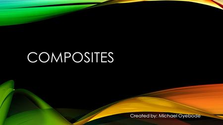 COMPOSITES Created by: Michael Oyebode. WHAT IS A COMPOSITE? A complex material made of two or more separate substances.