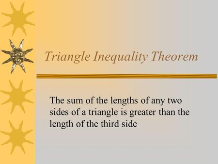 Triangle Inequality Theorem The sum of the lengths of any two sides of a triangle is greater than the length of the third side.