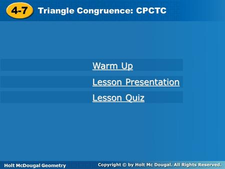 Holt McDougal Geometry 4-7 Triangle Congruence: CPCTC 4-7 Triangle Congruence: CPCTC Holt Geometry Warm Up Warm Up Lesson Presentation Lesson Presentation.