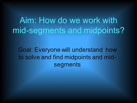 Aim: How do we work with mid-segments and midpoints? Goal: Everyone will understand how to solve and find midpoints and mid- segments.