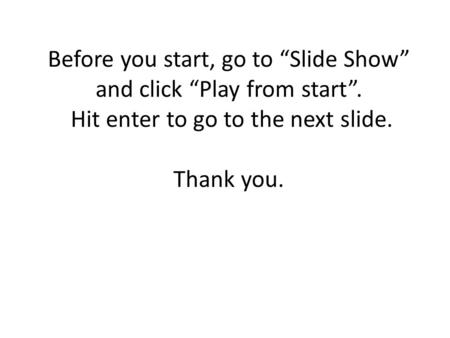 "Before you start, go to ""Slide Show"" and click ""Play from start"". Hit enter to go to the next slide. Thank you."