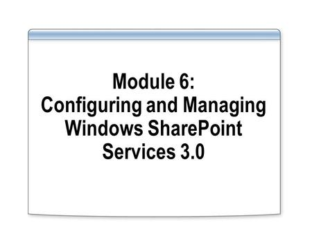 Module 6: Configuring and Managing Windows SharePoint Services 3.0.