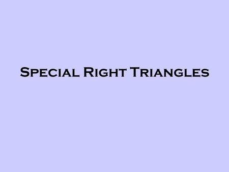 Special Right Triangles. What are Special Right Triangles? There are 2 types of Right triangles that are considered special. We will talk about only one.