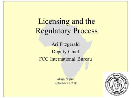 Licensing and the Regulatory Process Ari Fitzgerald Deputy Chief FCC International Bureau Abuja, Nigeria September 21, 2000.
