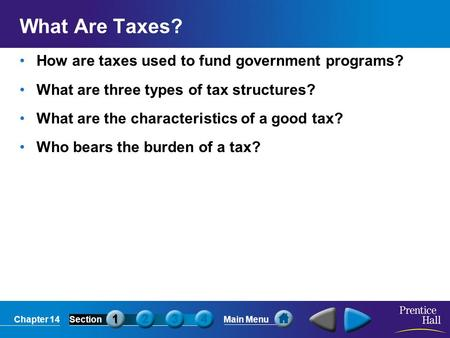 Chapter 14SectionMain Menu What Are Taxes? How are taxes used to fund government programs? What are three types of tax structures? What are the characteristics.