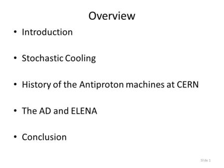 Slide 1 Overview Introduction Stochastic Cooling History of the Antiproton machines at CERN The AD and ELENA Conclusion.