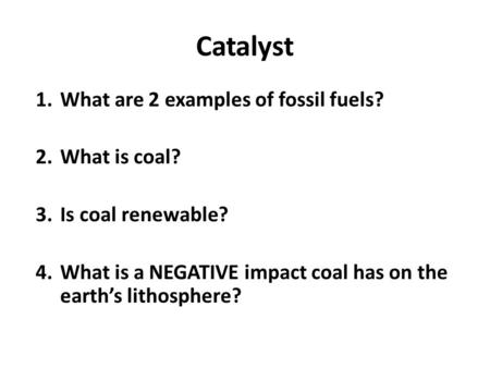 Catalyst 1.What are 2 examples of fossil fuels? 2.What is coal? 3.Is coal renewable? 4.What is a NEGATIVE impact coal has on the earth's lithosphere?