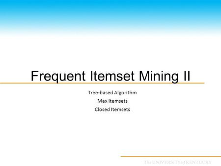 CS685: Special Topics in Data Mining The UNIVERSITY of KENTUCKY Frequent Itemset Mining II Tree-based Algorithm Max Itemsets Closed Itemsets.