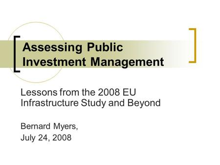 Assessing Public Investment Management Lessons from the 2008 EU Infrastructure Study and Beyond Bernard Myers, July 24, 2008.