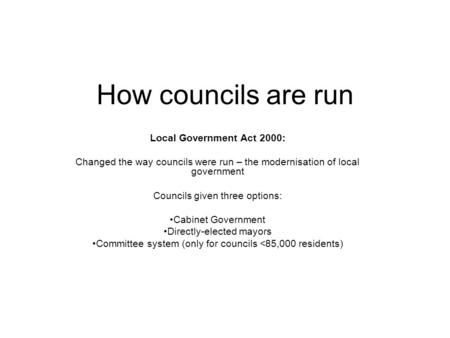How councils are run Local Government Act 2000: Changed the way councils were run – the modernisation of local government Councils given three options: