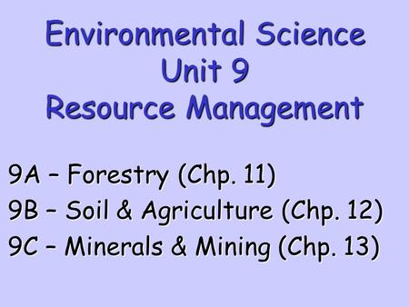 Environmental Science Unit 9 Resource <strong>Management</strong> 9A – Forestry (Chp. 11) 9B – Soil & Agriculture (Chp. 12) 9C – Minerals & Mining (Chp. 13)