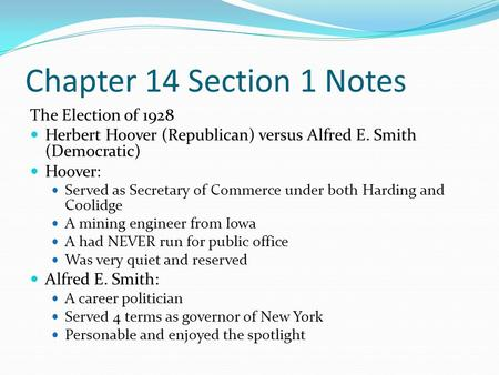 Chapter 14 Section 1 Notes The Election of 1928 Herbert Hoover (Republican) versus Alfred E. Smith (Democratic) Hoover: Served as Secretary of Commerce.
