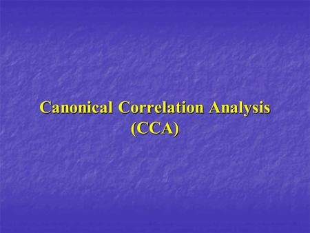 Canonical Correlation Analysis (CCA). CCA This is it! The mother of all linear statistical analysis When ? We want to find a structural relation between.