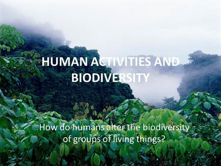HUMAN ACTIVITIES AND BIODIVERSITY How do humans alter the biodiversity of groups of living things?