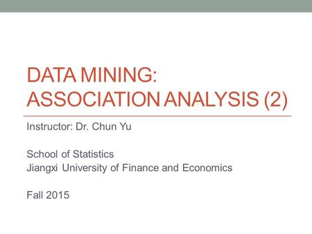 DATA MINING: ASSOCIATION ANALYSIS (2) Instructor: Dr. Chun Yu School of Statistics Jiangxi University of Finance and Economics Fall 2015.