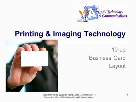 Printing & Imaging Technology 10-up Business Card Layout 1Copyright © Texas Education Agency, 2012. All rights reserved. Images and other multimedia content.