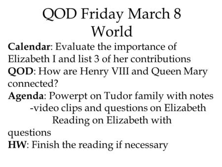 QOD Friday March 8 World Calendar : Evaluate the importance of Elizabeth I and list 3 of her contributions QOD : How are Henry VIII and Queen Mary connected?