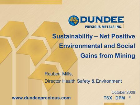 0 www.dundeeprecious.com Sustainability – Net Positive Environmental and Social Gains from Mining Reuben Mills, Director Health Safety & Environment October.