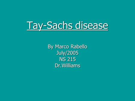 Tay-Sachs disease By Marco Rabello July/2005 NS 215 Dr.Williams.