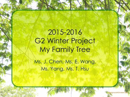 2015-2016 G2 Winter Project My Family Tree Ms. J. Chen, Ms. E. Wang, Ms. Yang, Ms. T. Hsu.