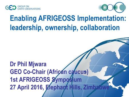Enabling AFRIGEOSS Implementation: leadership, ownership, collaboration Dr Phil Mjwara GEO Co-Chair (African caucus) 1st AFRIGEOSS Symposium 27 April 2016,