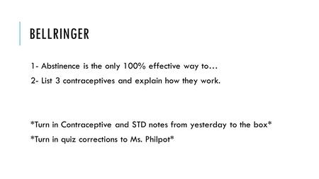 BELLRINGER 1- Abstinence is the only 100% effective way to… 2- List 3 contraceptives and explain how they work. *Turn in Contraceptive and STD notes from.