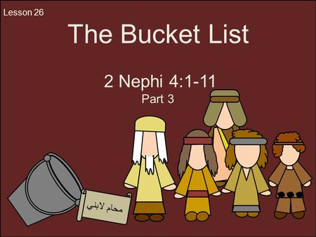 The Bucket List 2 Nephi 4:1-11 Part 3 Lesson 26 محام لابني.