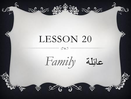 LESSON 20 Family عائِلَة. DO NOW  List all opposite that you have learned about so far.
