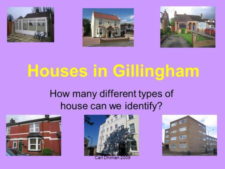 Carl Dhiman 2009 Houses in Gillingham How many different types of house can we identify?