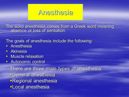 Anesthesia The word anesthesia comes from a Greek word meaning absence or loss of sensation. The goals of anesthesia include the following:  Anesthesia.